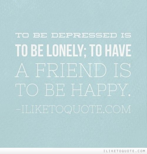 To Be Depressed Is To Be Lonely; To Have A Friend Is To Be