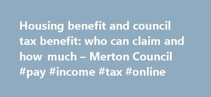 Housing benefit and council tax benefit: who can claim and how much – Merton Council #pay #income #tax #online http://incom.remmont.com/housing-benefit-and-council-tax-benefit-who-can-claim-and-how-much-merton-council-pay-income-tax-online/  #can i claim income support # Who can claim benefits, and how much On this page Who can claim? To claim CTS you must be: normally resident in the accommodation for which you are making a claim and liable for council tax. To claim HB you must be: normally…