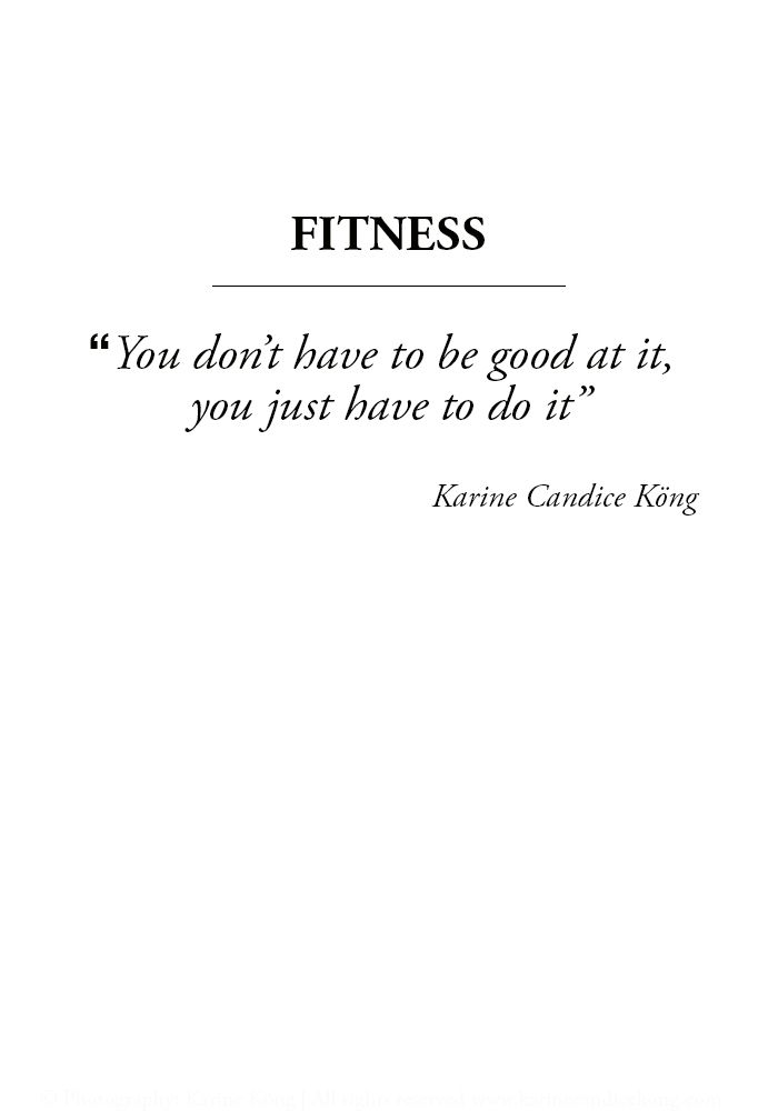 Fitness: You don't have to be good at it, you just have to do it. -Karine Candice Köng