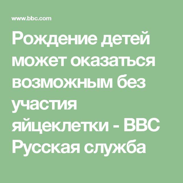 Рождение детей может оказаться возможным без участия яйцеклетки - BBC Русская служба
