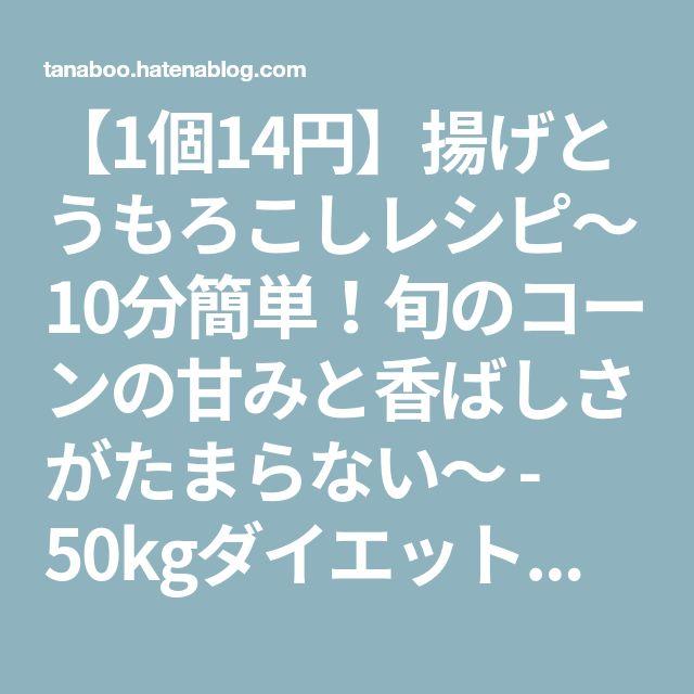 【1個14円】揚げとうもろこしレシピ~10分簡単!旬のコーンの甘みと香ばしさがたまらない~ - 50kgダイエットした港区芝浦IT社長ブログ