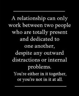 A relationship can only work between two people who are totally present and dedicated to one another, despite any outward distractions or internal problems. You're either in it together, or you're not in it at all.