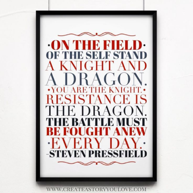 """""""On the field of the self stand a knight and a dragon. You are the knight. Resistance is the dragon. The battle must be fought anew every day."""" Steven Pressfield"""