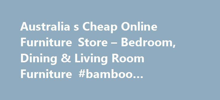 Australia s Cheap Online Furniture Store – Bedroom, Dining & Living Room Furniture #bamboo #bedroom #furniture http://bedroom.remmont.com/australia-s-cheap-online-furniture-store-bedroom-dining-living-room-furniture-bamboo-bedroom-furniture/  #bedroom furniture brisbane # My Furniture Store – Australia's Best Value Discount Furniture Store! Finding cheap bedroom furniture that's also great quality can seem very difficult; there are so many different suppliers and designers, it can be hard to…