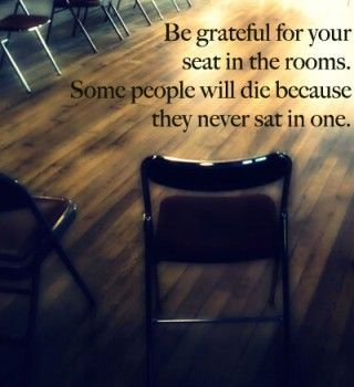 Be grateful for your seat in the rooms.  Some people will die bc they never sat in one.