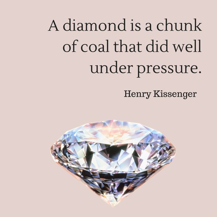 A diamond is a chunk of coal that did well under pressure, Henry Kissenger