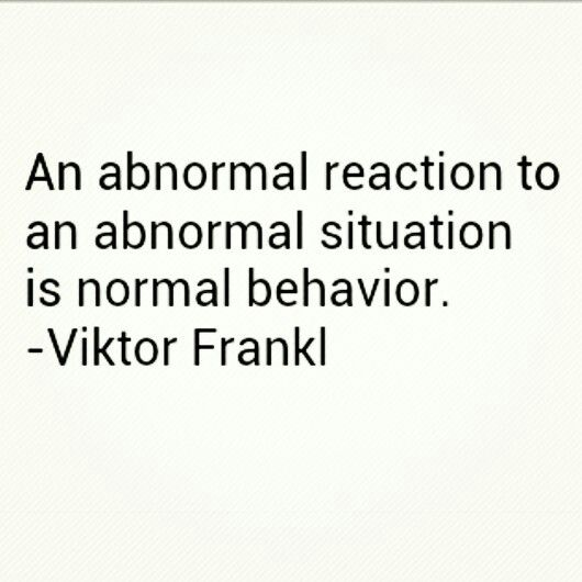 An abnormal reaction to an abnormal situation is normal behavior. -Viktor Frankl