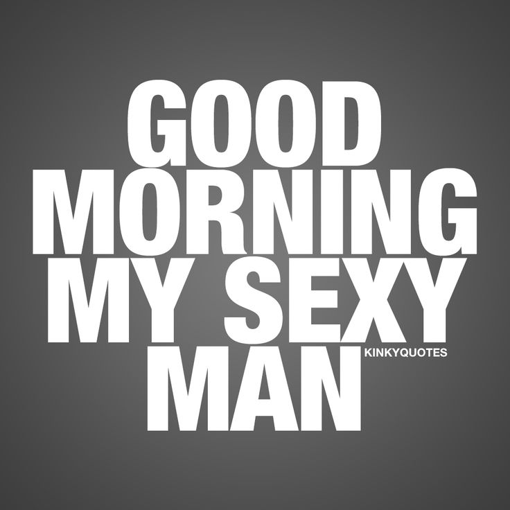 Good morning my sexy man. ❤  #goodmorning ❤ Enjoy this good morning quote from Kinky Quotes.