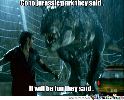 jurassic park memes | Jurassic Park Is Fun They Said ... - Meme Center