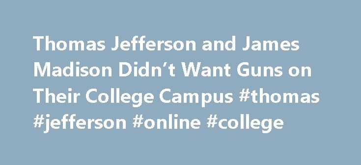 Thomas Jefferson and James Madison Didn't Want Guns on Their College Campus #thomas #jefferson #online #college http://botswana.nef2.com/thomas-jefferson-and-james-madison-didnt-want-guns-on-their-college-campus-thomas-jefferson-online-college/  # The Trace Thomas Jefferson and James Madison Didn't Want Guns on Their College Campus May 5, 2016 Governor Nathan Deal rejected a bill on Tuesday that would have allowed eligible students in Georgia to carry concealed weapons at public…