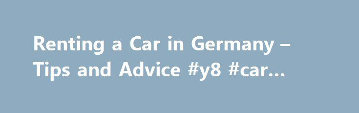 Renting a Car in Germany – Tips and Advice #y8 #car #games http://car.remmont.com/renting-a-car-in-germany-tips-and-advice-y8-car-games/  #car rental germany # Renting a Car in Germany By Birge Amondson. Germany Travel Expert Planning to rent car and fly down the German Autobahn ? Have a look at our tips and find the best rental car for your trip through Germany. To rent a car in Germany, you need a valid driver's license […]The post Renting a Car in Germany – Tips and Advice #y8 #car #games…