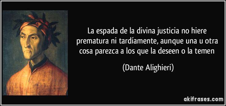 La espada de la divina justicia no hiere prematura ni tardíamente, aunque una u otra cosa parezca a los que la deseen o la temen (Dante Alighieri)