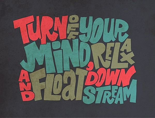 Turn ff your mind, relax and float down stream