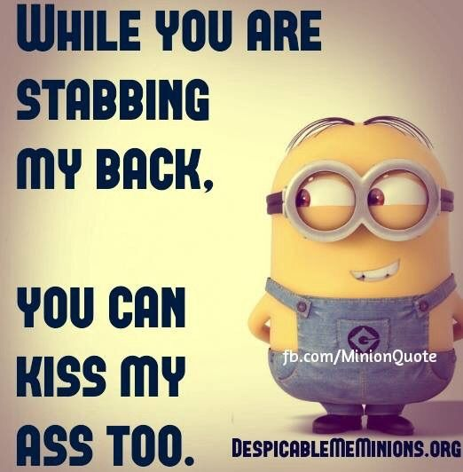 While you are stabbing my back, you can kiss my ass too.