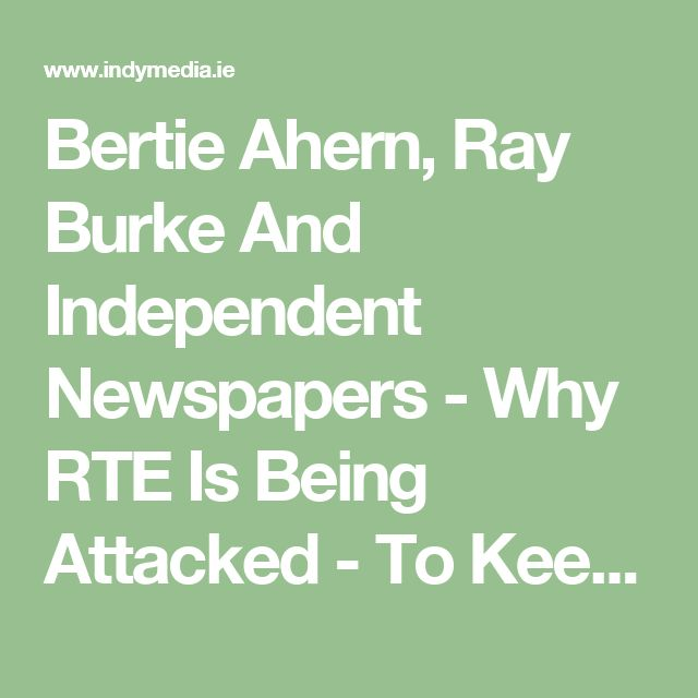 Bertie Ahern, Ray Burke And Independent Newspapers - Why RTE Is Being Attacked - To Keep Them In Line - Indymedia Ireland