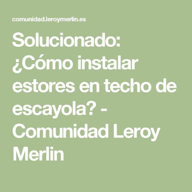 Solucionado:  ¿Cómo instalar estores en techo de escayola? - Comunidad Leroy Merlin