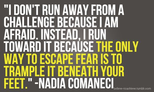 I don't run away from a challenge because I am afraid, instead, I run toward it because the only way to escape fear is to trample it beneath your feet -Nadia Comaneci-