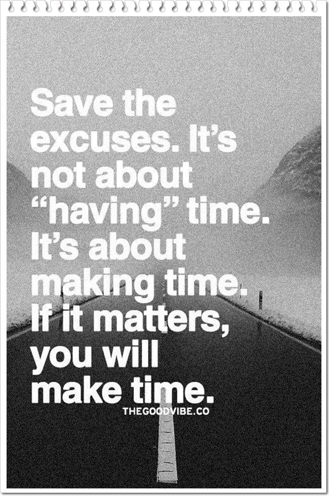 "Save the excuses. It's not about ""having"" time. It's about making time. If it matters, you will make time."""