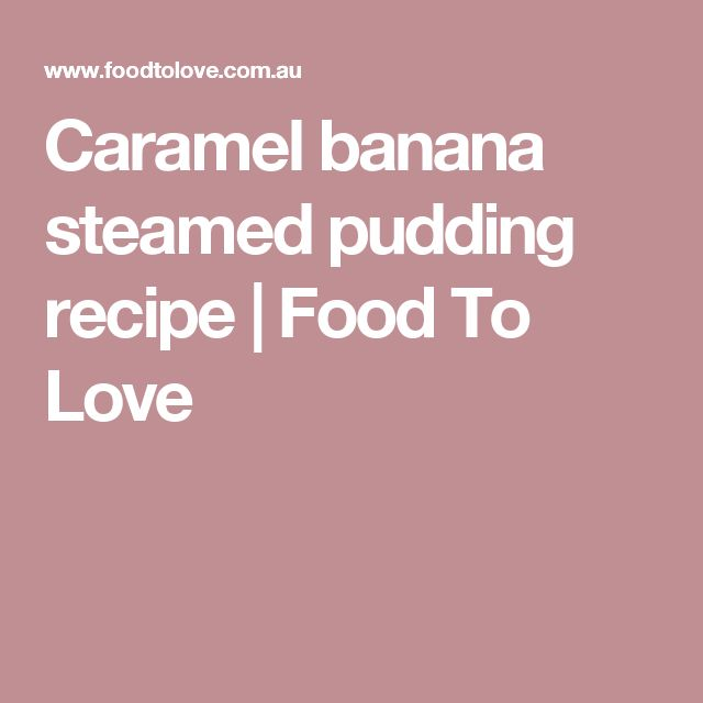 Caramel banana steamed pudding recipe | Food To Love