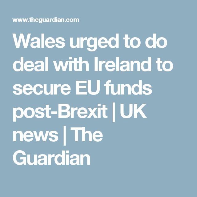 Wales urged to do deal with Ireland to secure EU funds post-Brexit | UK news | The Guardian