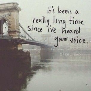 It's been a really long time since I've heard your voice. I miss its sweet familiarity