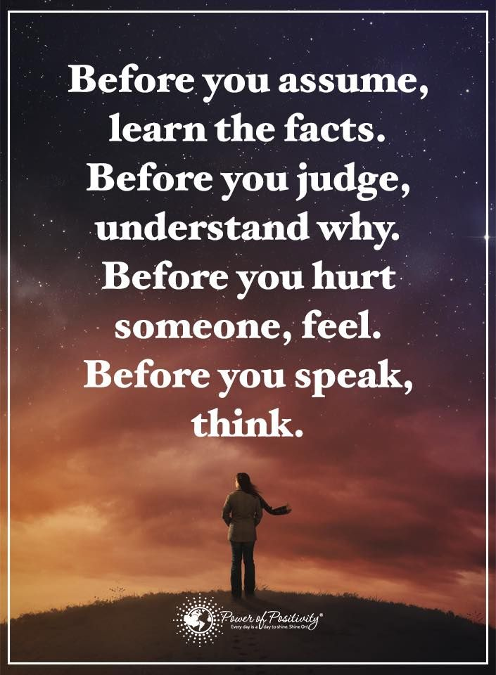 Before you assume, learn the facts. Before you judge, understand why. Before you hurt someone, feel. Before you speak, think.  #powerofpositivity #positivewords  #positivethinking #inspirationalquote #motivationalquotes #quotes #thinkbeforeyouspeak
