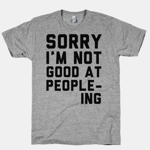 Sorry. I'm Not Good at People-ing. | HUMAN | T-Shirts, Tanks, Sweatshirts and Hoodies