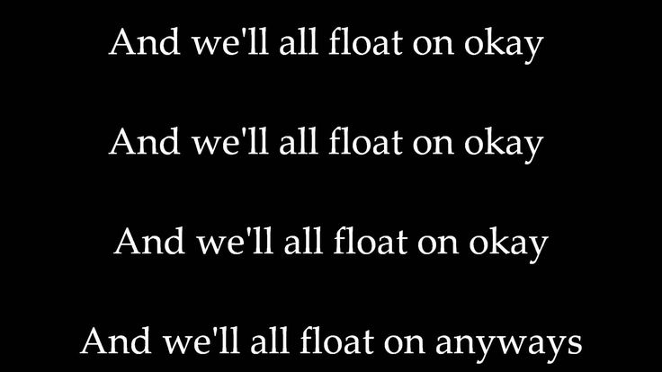 Modest Mouse - Float On (Lyrics) Alright, already, we'll all float on, alright, don't worry, even if things end up a bit too heavy, we'll all float on alright