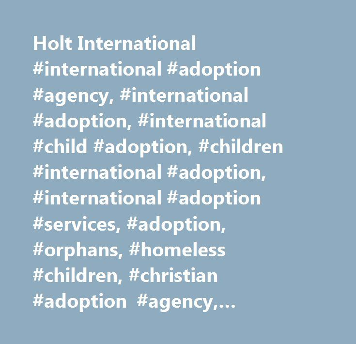 Holt International #international #adoption #agency, #international #adoption, #international #child #adoption, #children #international #adoption, #international #adoption #services, #adoption, #orphans, #homeless #children, #christian #adoption #agency, #adoption #agencies, #inter #country #adoption, #overseas #adoption, #foreign #adoption, #post #adoption #services…