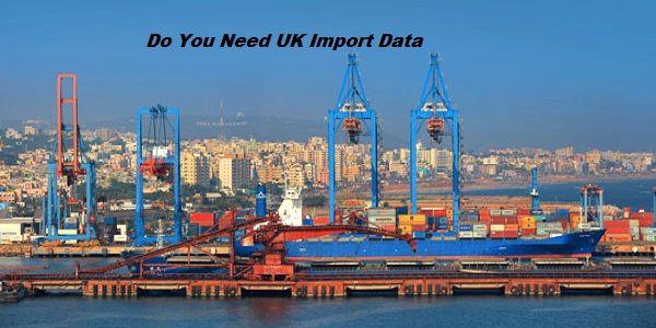 Do You Need UK Import Data | UK Import Data | Countries of