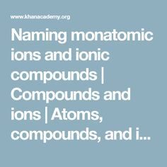 Naming monatomic ions and ionic compounds   Compounds and ions   Atoms, compounds, and ions   Chemistry   Khan Academy