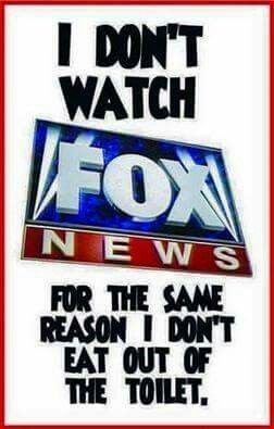 I don't watch Fox News for the same reason I don't eat out of the toilet.