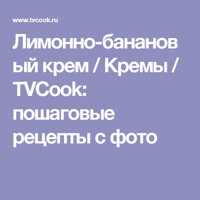 Лимонно-банановый крем / Кремы / TVCook: пошаговые рецепты с фото