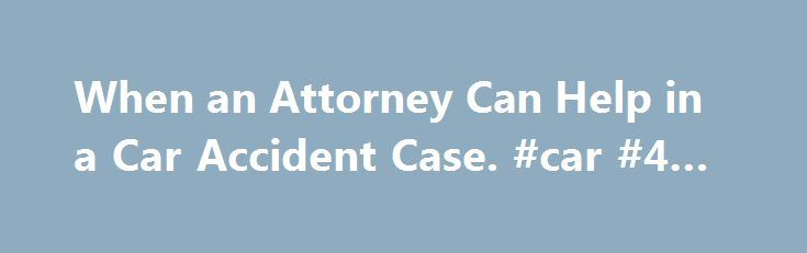 When an Attorney Can Help in a Car Accident Case. #car #4 #sale http://canada.remmont.com/when-an-attorney-can-help-in-a-car-accident-case-car-4-sale/  #auto accident lawyer # When an Attorney Can Help in a Car Accident Case Need a lawyer? Choose an area of practice: An automobile accident brings with it a host of questions. Who is at fault? Who pays for damage to my car? Am I entitled to a rental car? Who will pay for my medical bills? Can I ask the insurance company to reimburse me for…