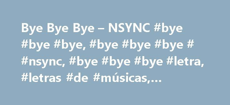 Bye Bye Bye – NSYNC #bye #bye #bye, #bye #bye #bye # #nsync, #bye #bye #bye #letra, #letras #de #músicas, #letras, #legenda http://delaware.remmont.com/bye-bye-bye-nsync-bye-bye-bye-bye-bye-bye-nsync-bye-bye-bye-letra-letras-de-musicas-letras-legenda/  Bye Bye Bye Bye Bye Bye (Hey, Hey) Bye, Bye, Bye Bye, Bye. Bye, Bye. Oh, Oh. I'm doing this tonight, You're probably gonna start a fight. I know this can't be right. Hey baby come on, I loved you endlessly, When you weren't there for me. So…