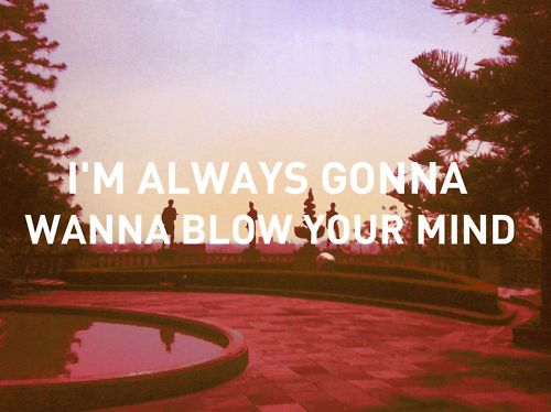 i'm always gonna wanna blow your mind...HEY SOUL SISTER!
