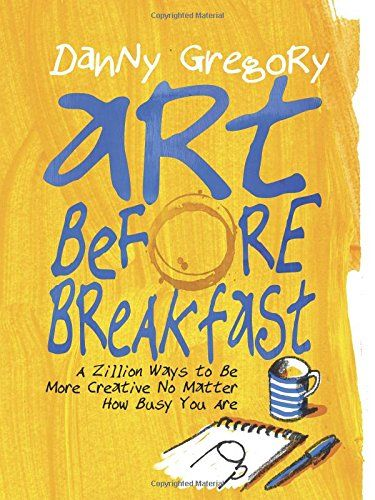 Art Before Breakfast: A Zillion Ways to be More Creative No Matter How Busy You Are by Danny Gregory