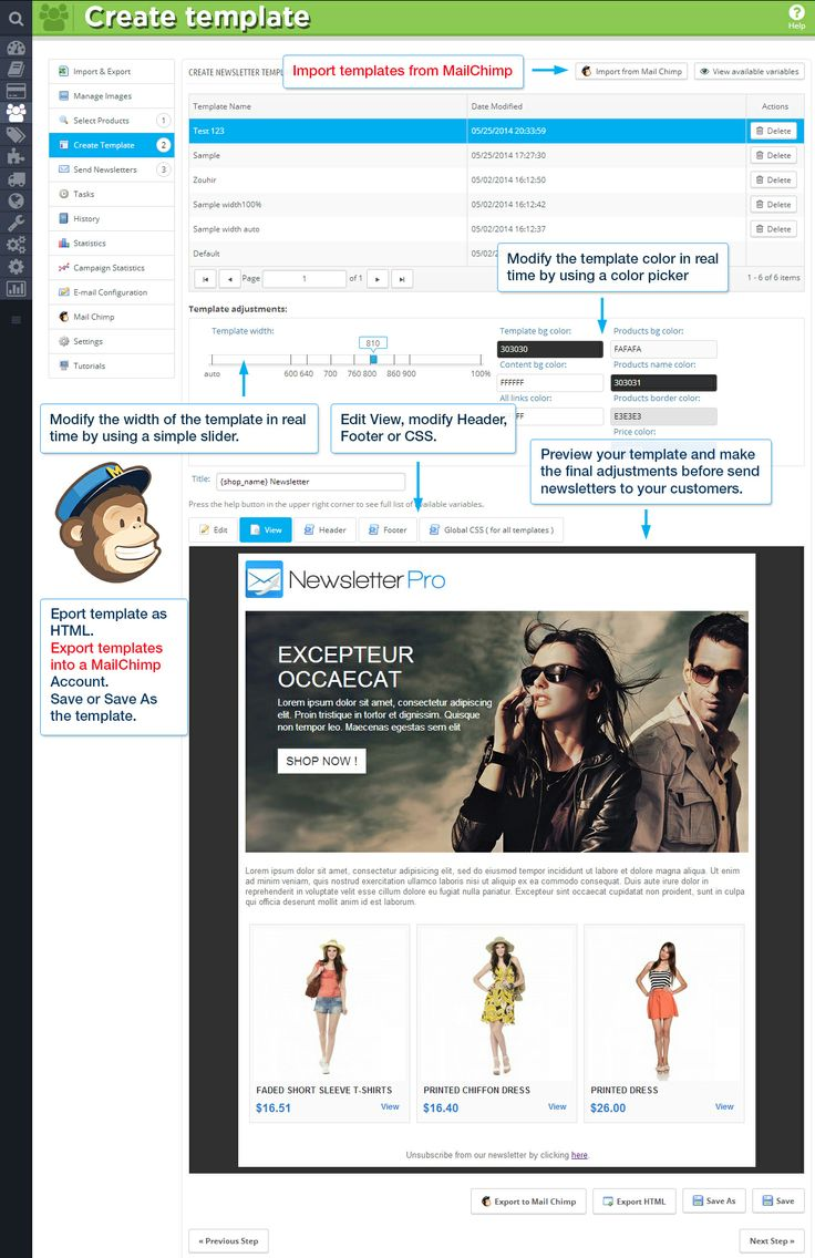 Create template Import templates from Mail Chimp Modify the template color in real time by using a color picker. Modify the width of the template in real time by using a simple slider. Edit, View, modify Header, Footer or CSS. Preview your template and make the final adjustments before send newsletters to your customers. Export templates as HTML.  Export Templates into a Mail Chimp Account.  Save or Save As the template.