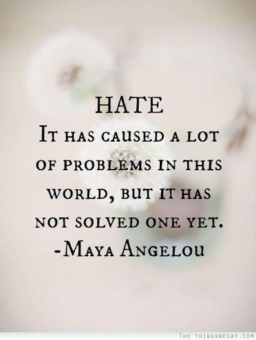 Hate it has caused a lot of problems in this world but it has not solved one yet -- Maya Angelou