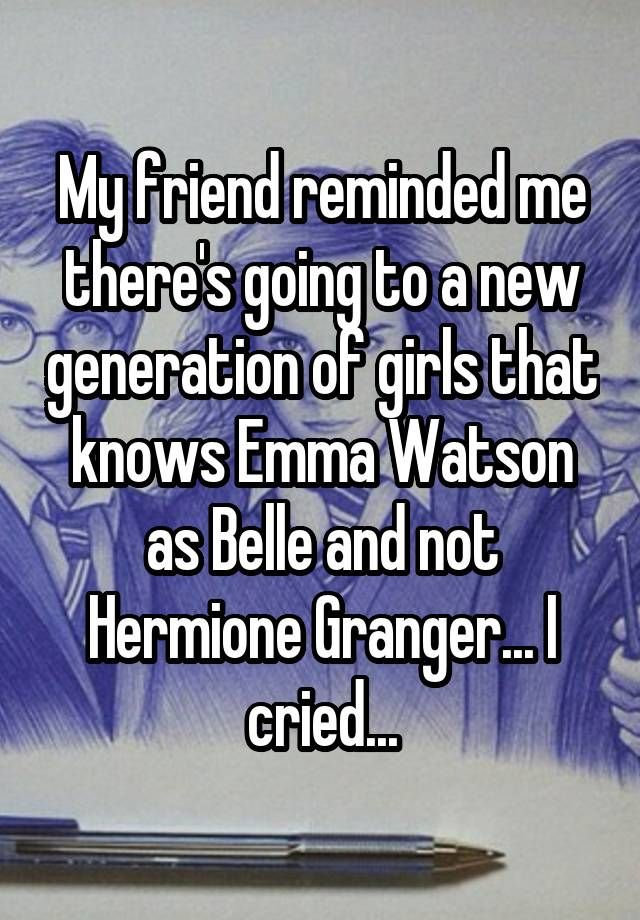 """My friend reminded me there's going to a new generation of girls that knows Emma Watson as Belle and not Hermione Granger... I cried..."""