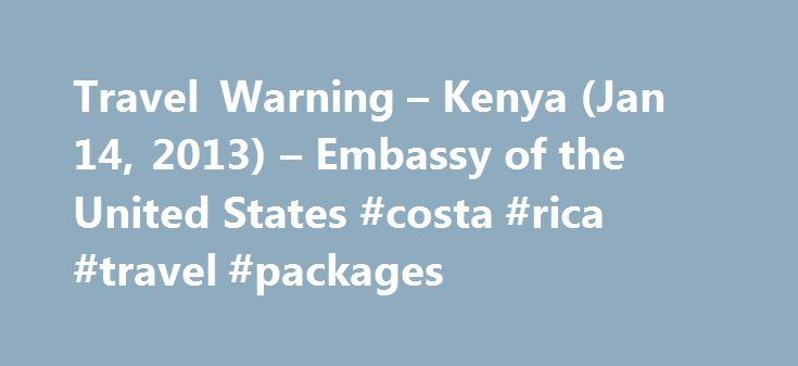 Travel Warning – Kenya (Jan 14, 2013) – Embassy of the United States #costa #rica #travel #packages http://travel.remmont.com/travel-warning-kenya-jan-14-2013-embassy-of-the-united-states-costa-rica-travel-packages/  #kenya travel # Travel Warning – Kenya U.S. Embassy, Nairobi, Kenya The U.S. Department of State warns U.S. citizens of the risks of travel to Kenya. U.S. citizens in Kenya, and those considering travel to Kenya, should evaluate their personal security situation in light of…