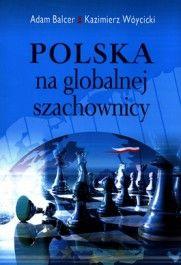 Polska na globalnej szachownicy / Adam Balcer, Kazimierz Wóycicki. -- Warszawa :  Wydawnictwo Poltext,  cop. 2014.