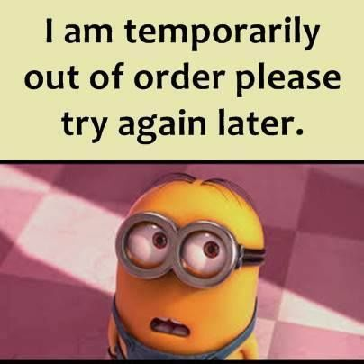 I Am Temporarily Out Of Order Please Try Again Later minion minions minion quotes minion quotes and sayings