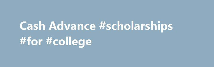 Cash Advance #scholarships #for #college http://india.remmont.com/cash-advance-scholarships-for-college/  #cash advance # Cash Advance Cash advance loans have witnessed quite the attention over the past few years. More and more people are seemingly interested in getting cash advance loans as opposed to bank loans because of the convenient terms and speed of cash transfers. However, despite the success or incredible growth that the cash advance industry has gone through, there are still a lot…