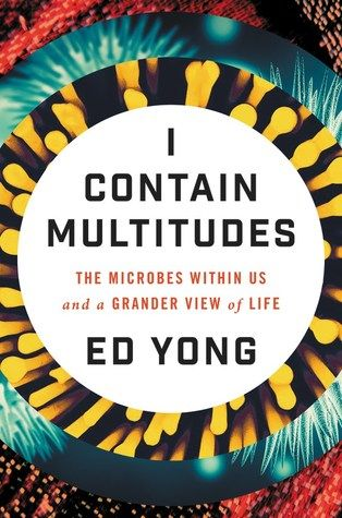 """I contain multitudes : the microbes within us and a grander view of life"", by Ed Yong - Every animal, whether human, squid, or wasp, is home to millions of bacteria and other microbes. Many people think of microbes as germs to be eradicated, but those that live with us—the microbiome—build our bodies, protect our health, shape our identities, and grant us incredible abilities. In this astonishing book, Ed Yong takes us on a grand tour through our microbial partners."