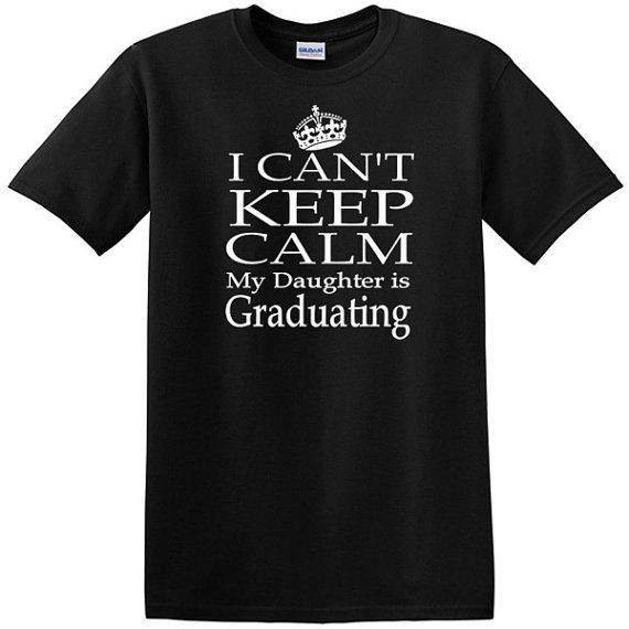 I Can't Keep Calm My Daughter Is Graduating T-shirt for mom or dad, graduation day, parents of graduate on Etsy, $17.00