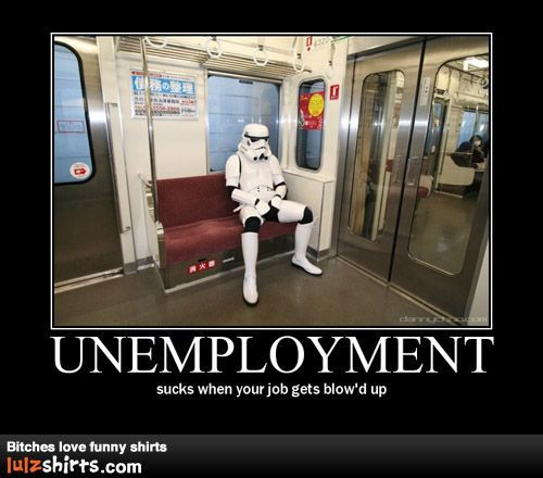 Unemployment. It sucks when your job gets blown up.