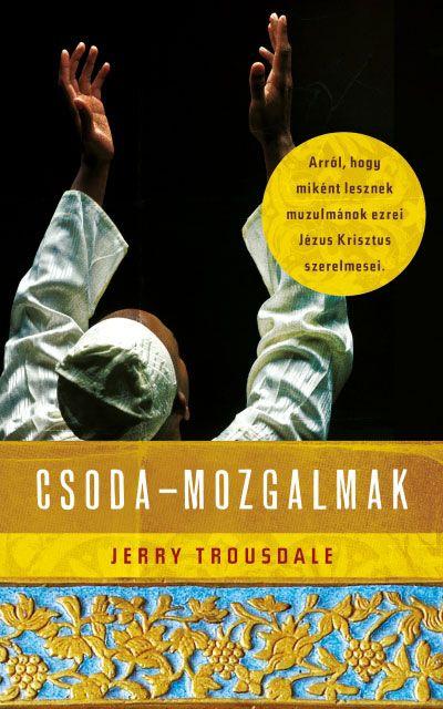 Csodamozgalmak - Miként lesznek muzulmánok ezrei Jézus Krisztus szerelmesei - Jerry Trousdale megdöbbentő könyve