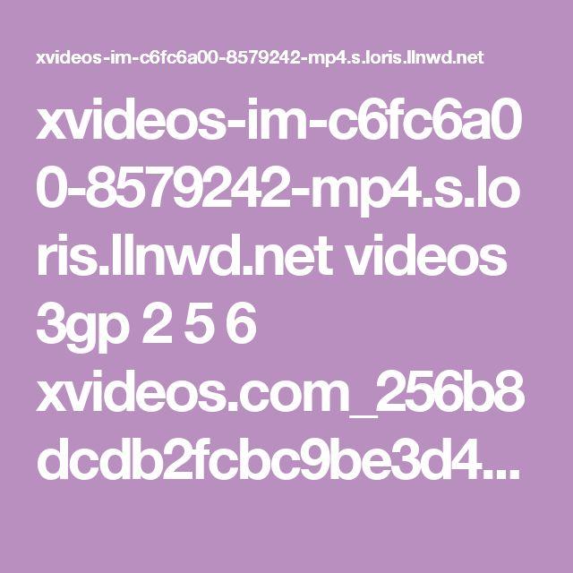 xvideos-im-c6fc6a00-8579242-mp4.s.loris.llnwd.net videos 3gp 2 5 6 xvideos.com_256b8dcdb2fcbc9be3d4116b24c8d97b.mp4?e=1487955983&ri=1024&rs=85&h=b84dd5de6da7fce896f03ad90adbae1c