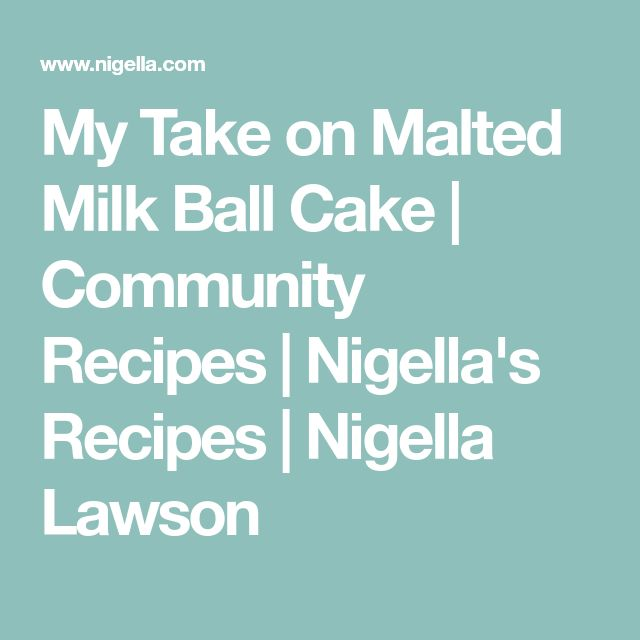 My Take on Malted Milk Ball Cake | Community Recipes | Nigella's Recipes | Nigella Lawson